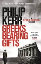 Greeks Bearing Gifts - Bernie Gunther Thriller 13 ebook by Philip Kerr