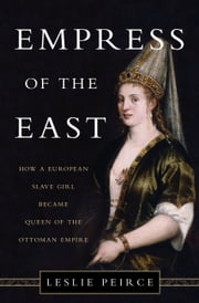 Empress of the East - How a European Slave Girl Became Queen of the Ottoman Empire ebook by Leslie Peirce