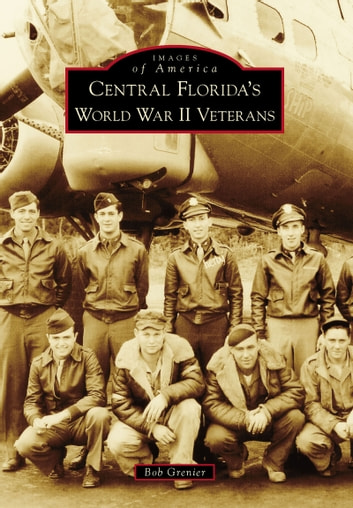 Central Florida's World War II Veterans ebook by Bob Grenier