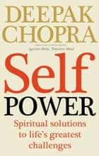 Self Power - Spiritual Solutions to Life's Greatest Challenges ebook by Dr Deepak Chopra