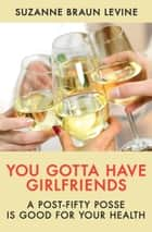 You Gotta Have Girlfriends - A Post-Fifty Posse Is Good for Your Health ebook by Suzanne Braun Levine