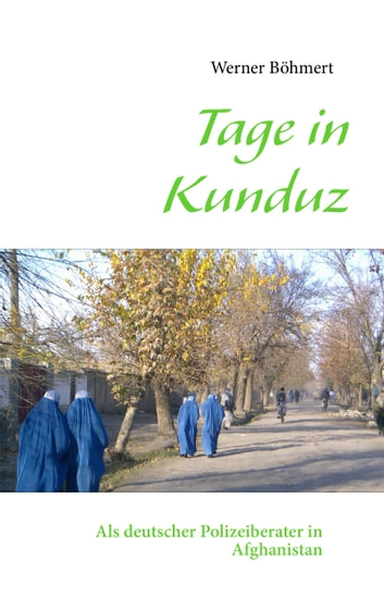Tage in Kunduz - Als deutscher Polizeiberater in Afghanistan ebook by Werner Böhmert