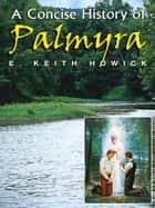 A Concise History of Palmyra ebook by E. Keith Howick