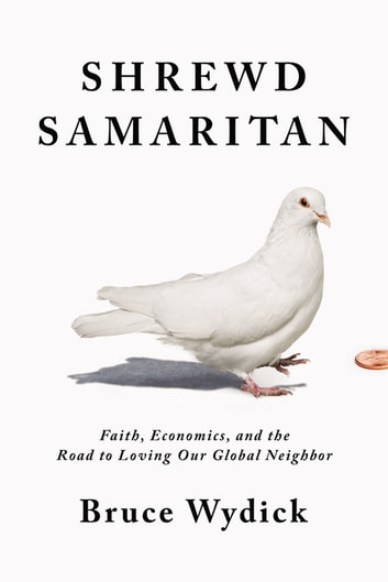 Shrewd Samaritan - Faith, Economics, and the Road to Loving Our Global Neighbor eBook by Bruce Wydick