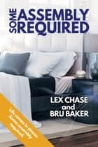 Some Assembly Required ebook by Lex Chase, Bru Baker