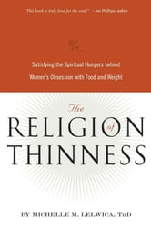 The Religion of Thinness - Satisfying the Spiritual Hungers Behind Women's Obsession with Food and Weight ebook by Michelle M. Lelwica
