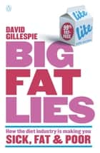 Big Fat Lies - How The Diet Industry Is Making You Sick, Fat & Poor ebook by David Gillespie