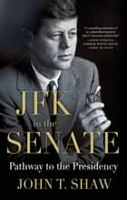JFK in the Senate: Pathway to the Presidency ebook by John T. Shaw