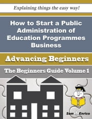 How to Start a Public Administration of Education Programmes Business (Beginners Guide) ebook by Mackenzie Moe,Sam Enrico