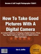 How To Take Good Pictures With A Digital Camera ebook by Kim S. Griffin
