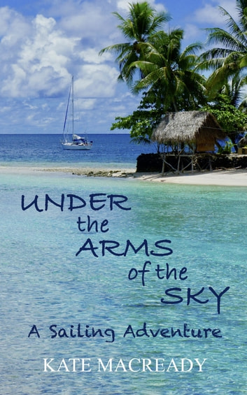 Under the Arms of the Sky - A Sailing Adventure ebook by Kate Macready