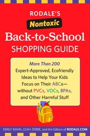 Rodale's Nontoxic Back-to-School Shopping Guide - More Than 200 Expert-Approved, Ecofriendly Ideas to Help Your Kids Focus on Their ABCs--without PVCs, VOCs, BPAs, and Other Harmful Stuff ebook by Emily Main, Leah Zerbe, Editors of Rodale Books
