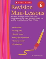 Revision Mini-Lessons: Grade 6: Practical Strategies and Models with Think Alouds That Help Students Reflect on and Purposefully Revise Their Writing ebook by Glasscock, Sarah J.