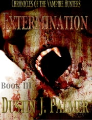 Chronicles of the Vampire Hunters: Extermination ebook by Dustin J. Palmer