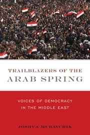 Trailblazers of the Arab Spring - Voices of Democracy in the Middle East ebook by Joshua Muravchik
