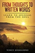 From Thoughts To Written Words: Learn To Journal From The Soul ebook by Vince Guaglione