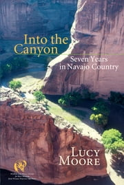 Into the Canyon - Seven Years in Navajo Country ebook by Lucy Moore