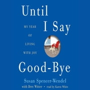 Until I Say Good-Bye - My Year of Living with Joy audiobook by Susan Spencer-Wendel, Bret Witter