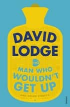 The Man Who Wouldn't Get Up and Other Stories ebook by David Lodge