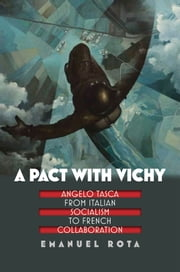A Pact with Vichy: Angelo Tasca from Italian Socialism to French Collaboration ebook by Emanuel Rota