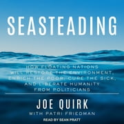 Seasteading - How Floating Nations Will Restore the Environment, Enrich the Poor, Cure the Sick, and Liberate Humanity from Politicians audiobook by Joe Quirk, Patri Friedman