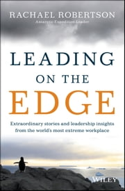 Leading on the Edge - Extraordinary Stories and Leadership Insights from The World's Most Extreme Workplace ebook by Rachael Robertson