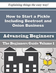 How to Start a Pickle Including Beetroot and Onion Business (Beginners Guide) - How to Start a Pickle Including Beetroot and Onion Business (Beginners Guide) ebook by Annamarie Pollack