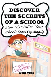 Discover The Secrets Of A School: How to Utilize Your School Years Optimally ebook by Delfi Vijja
