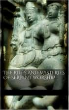 The Rites and Mysteries of Serpent Worship ebook by