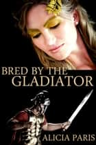 Bred by the Gladiator (Roman Breeding Submission Domination Erotica) ebook by Alicia Paris