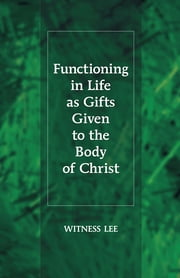 Functioning in Life as Gifts Given to the Body of Christ ebook by Witness Lee