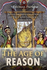 The Age of Reason - Being an Investigation of True and Fabulous Theology ebook by Thomas Paine