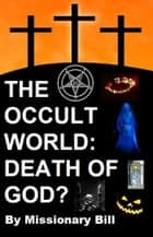 The Occult World: Death of God? ebook by Missionary Bill