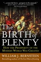 The Birth of Plenty: How the Prosperity of the Modern Work was Created ebook by William Bernstein