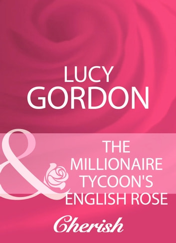The Millionaire Tycoon's English Rose (Mills & Boon Cherish) ebook by Lucy Gordon