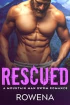 Rescued - A Mountain Man BWWM Romance ebook by Rowena