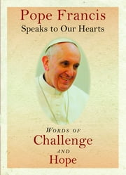 Pope Francis Speaks to Our Hearts - Words of Challenge and Hope ebook by Pope Francis