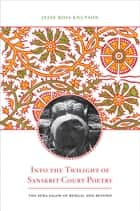 Into the Twilight of Sanskrit Court Poetry ebook by Jesse Ross Knutson