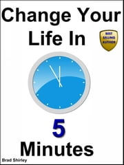 Change Your Life In 5 Minutes ebook by Brad Shirley