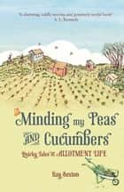 Minding My Peas and Cucumbers: Quirky Tales of Allotment Life ebook by Kay Sexton