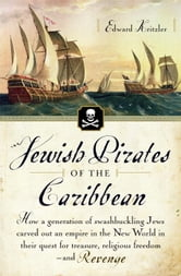 Jewish Pirates of the Caribbean - How a Generation of Swashbuckling Jews Carved Out an Empire in the New World in Their Quest for Treasure, Religious Freedom--and Revenge ebook by Edward Kritzler