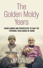 THE GOLDEN MOLDY YEARS - Using Humor & Perspective to Ease the Personal Challenges of Aging ebook by JP Davis