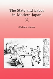 The State and Labor in Modern Japan ebook by Garon, Sheldon