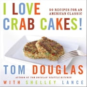 I Love Crab Cakes! ebook by Tom Douglas,Shelley Lance