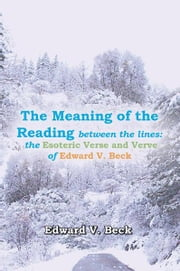 The Meaning of the Reading between the lines: - the Esoteric Verse and Verve of Edward V. Beck ebook by Edward V. Beck