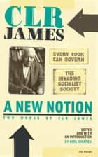 New Notion, A: Two Works By C.l.r. James - The Invading Socialist Society and Every Cook Can Govern ebook by CLR James