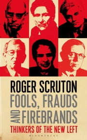 Fools, Frauds and Firebrands - Thinkers of the New Left ebook by Roger Scruton