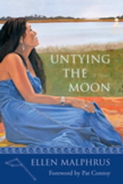 Untying the Moon - A Novel ebook by Ellen Malphrus,Pat Conroy