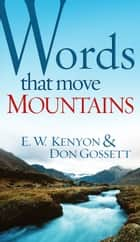 Words That Move Mountains ebook by E.W. Kenyon, Don Gossett