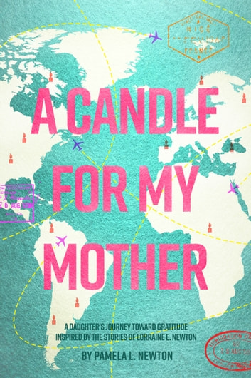 A Candle for My Mother: A Daughter's Journey Toward Gratitude Inspired by the Stories of Lorraine E. Newton ebook by Pamela L. Newton
